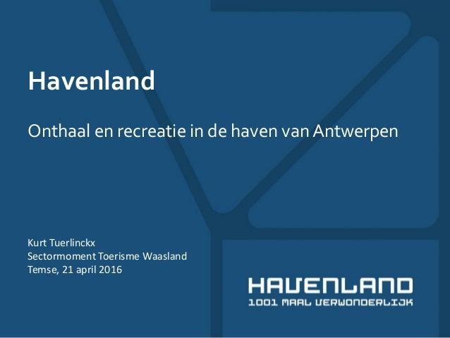 Havenland Onthaal en recreatie in de haven van Antwerpen Kurt Tuerlinckx Sectormoment Toerisme Waasland Temse, 21 april 20...
