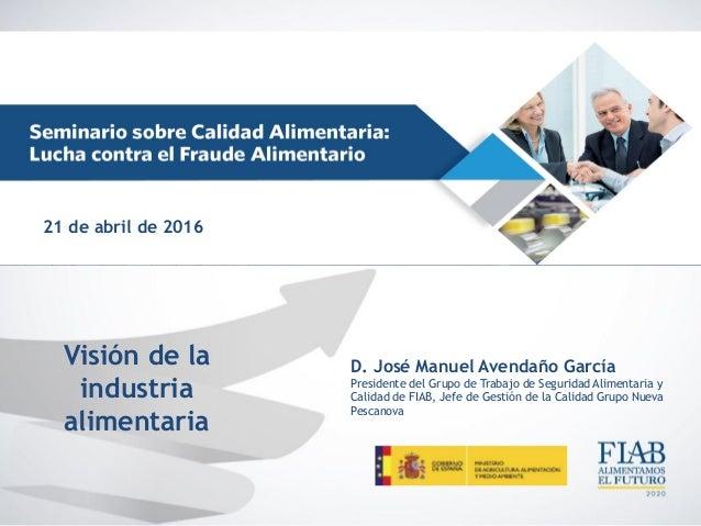 Visión de la industria alimentaria D. José Manuel Avendaño García Presidente del Grupo de Trabajo de Seguridad Alimentaria...
