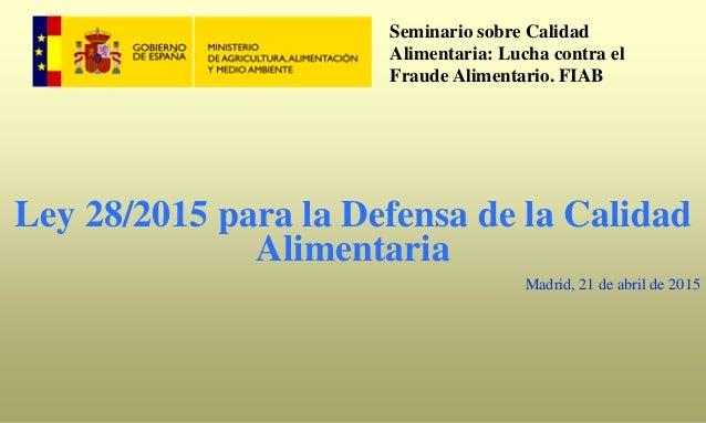 Ley 28/2015 para la Defensa de la Calidad Alimentaria Madrid, 21 de abril de 2015 Seminario sobre Calidad Alimentaria: Luc...