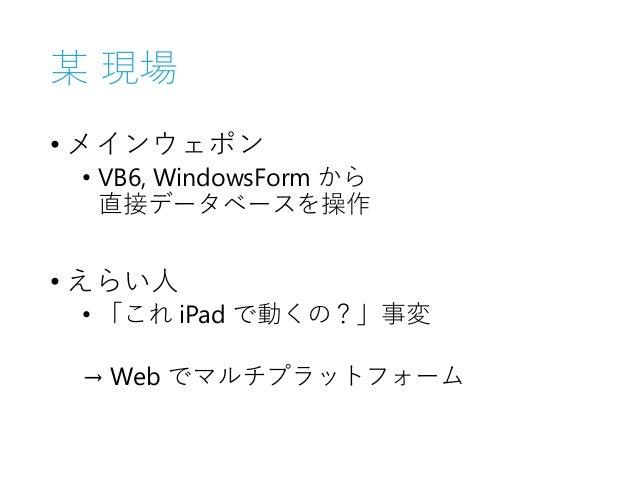 某 現場 • メインウェポン • VB6, WindowsForm から 直接データベースを操作 • えらい人 • 「これ iPad で動くの?」事変 → Web でマルチプラットフォーム