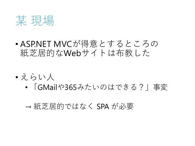 某 現場 • ASP.NET MVCが得意とするところの 紙芝居的なWebサイトは布教した • えらい人 • 「GMailや365みたいのはできる?」事変 → 紙芝居的ではなく SPA が必要