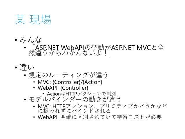 某 現場 • みんな • 「ASP.NET WebAPIの挙動がASP.NET MVCと全 然違うからわかんないよ!」 • 違い • 規定のルーティングが違う • MVC: {Controller}/{Action} • WebAPI: {Co...