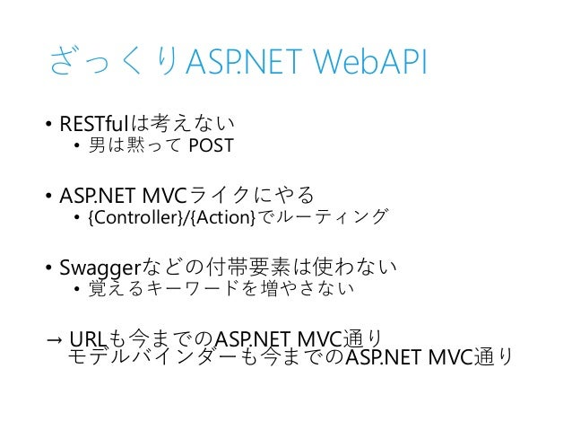ざっくりASP.NET WebAPI • RESTfulは考えない • 男は黙って POST • ASP.NET MVCライクにやる • {Controller}/{Action}でルーティング • Swaggerなどの付帯要素は使わない • ...