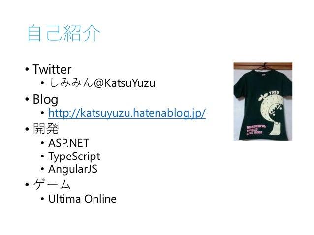自己紹介 • Twitter • しみみん@KatsuYuzu • Blog • http://katsuyuzu.hatenablog.jp/ • 開発 • ASP.NET • TypeScript • AngularJS • ゲーム • U...