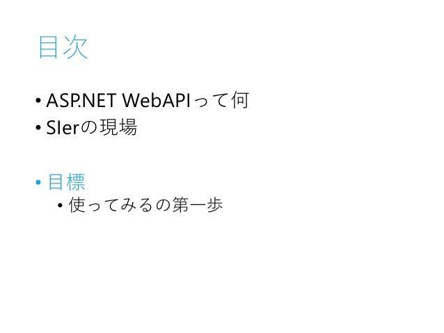 目次 • ASP.NET WebAPIって何 • SIerの現場 • 目標 • 使ってみるの第一歩