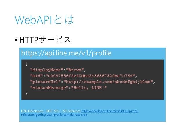 WebAPIとは • HTTPサービス https://api.line.me/v1/profile LINE Developers - REST APIs - API reference https://developers.line.me/...