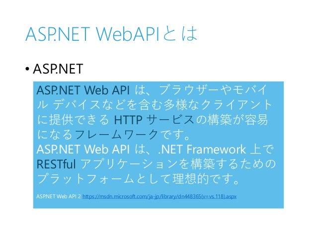 ASP.NET WebAPIとは • ASP.NET ASP.NET Web API は、ブラウザーやモバイ ル デバイスなどを含む多様なクライアント に提供できる HTTP サービスの構築が容易 になるフレームワークです。 ASP.NET W...