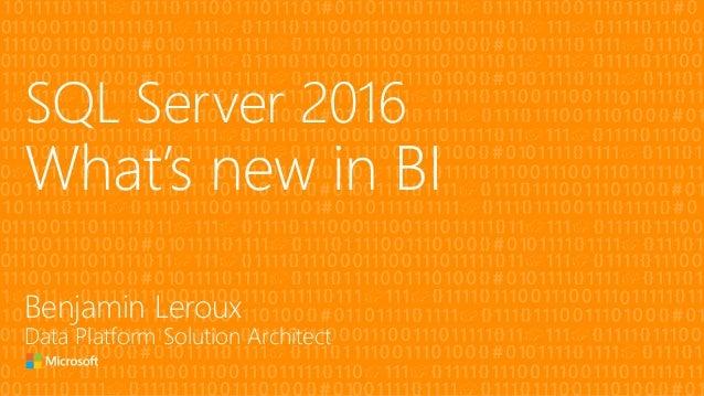 SQL Server 2016 What's new in BI Benjamin Leroux Data Platform Solution Architect