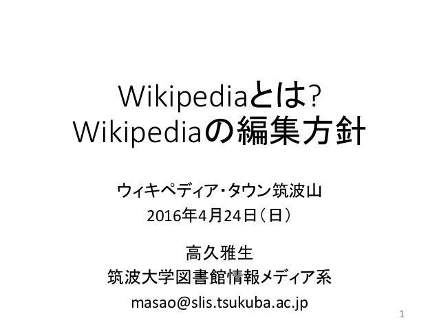Wikipediaとは? Wikipediaの編集方針 ウィキペディア・タウン筑波山 2016年4月24日(日) 高久雅生 筑波大学図書館情報メディア系 masao@slis.tsukuba.ac.jp 1