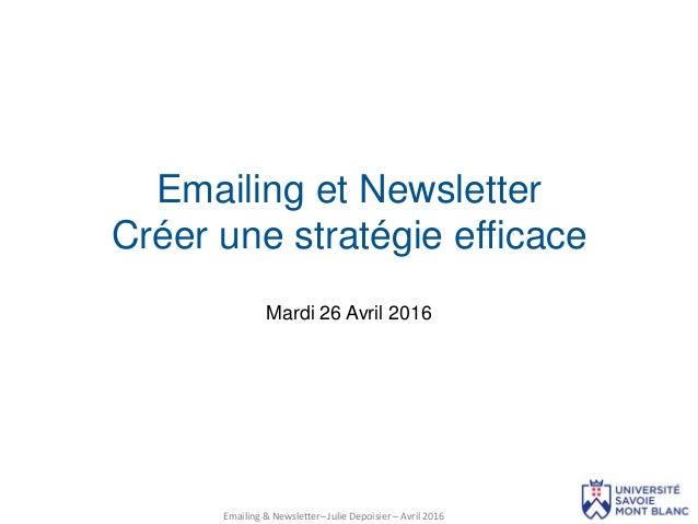 Mardi 26 Avril 2016 Emailing et Newsletter Créer une stratégie efficace Emailing & Newsletter– Julie Depoisier – Avril 2016