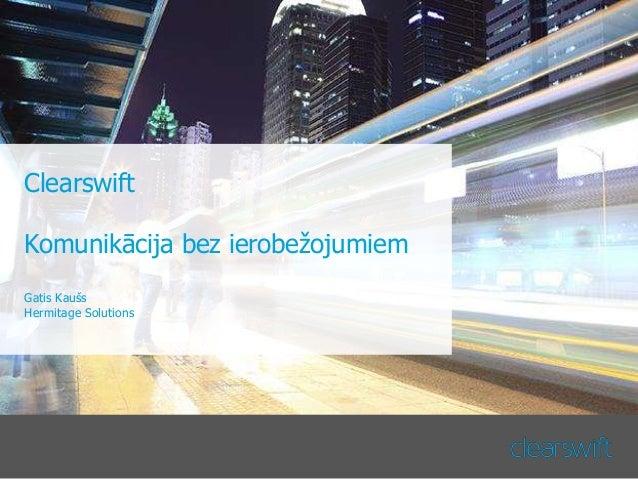 Clearswift Komunikācija bez ierobežojumiem Gatis Kaušs Hermitage Solutions