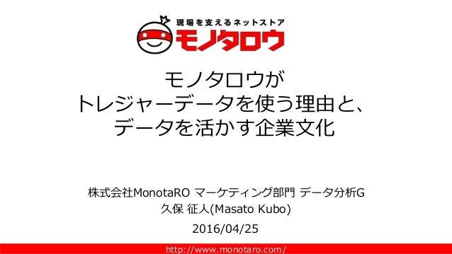 http://www.monotaro.com/ 株式会社MonotaRO マーケティング部門 データ分析G 久保 征人(Masato Kubo) モノタロウが トレジャーデータを使う理由と、 データを活かす企業文化 2016/04/25