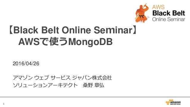 1 【Black Belt Online Seminar】 AWSで使うMongoDB 2016/04/26 アマゾン ウェブ サービス ジャパン株式会社 ソリューションアーキテクト 桑野 章弘
