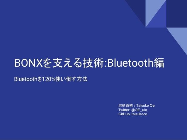 BONXを支える技術:Bluetooth編 Bluetoothを120%使い倒す方法 麻植泰輔 / Taisuke Oe Twitter: @OE_uia GitHub: taisukeoe