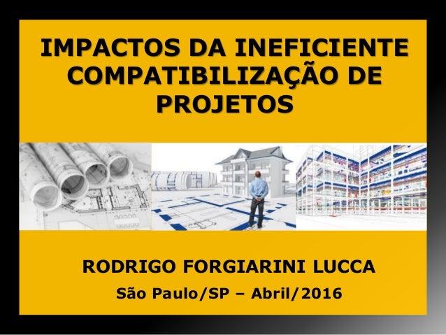 IMPACTOS DA INEFICIENTE COMPATIBILIZAÇÃO DE PROJETOS São Paulo/SP – Abril/2016 RODRIGO FORGIARINI LUCCA