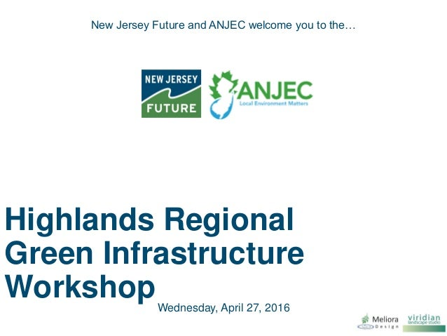 Highlands Regional Green Infrastructure Workshop New Jersey Future and ANJEC welcome you to the… Wednesday, April 27, 2016