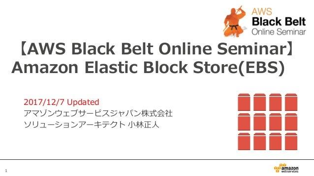 1 【AWS Black Belt Online Seminar】 Amazon Elastic Block Store(EBS) 2017/12/7 Updated アマゾンウェブサービスジャパン株式会社 ソリューションアーキテクト ⼩林正⼈