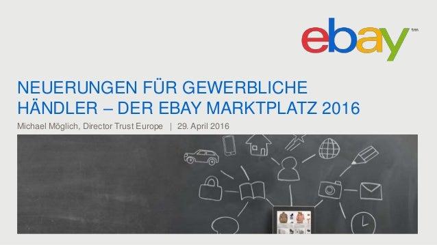 NEUERUNGEN FÜR GEWERBLICHE HÄNDLER – DER EBAY MARKTPLATZ 2016 Michael Möglich, Director Trust Europe | 29. April 2016