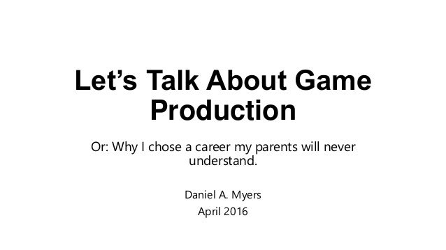 Let's Talk About Game Production Or: Why I chose a career my parents will never understand. Daniel A. Myers April 2016