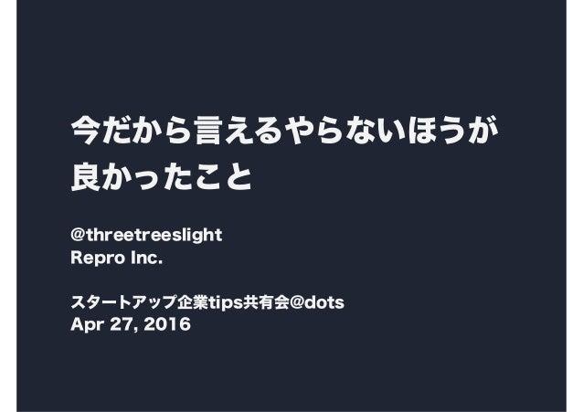 今だから言えるやらないほうが 良かったこと @threetreeslight Repro Inc. スタートアップ企業tips共有会@dots Apr 27, 2016