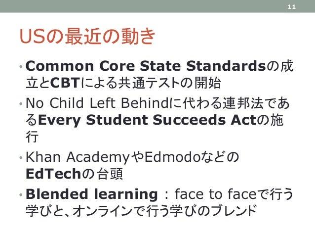 USの最近の動き • Common Core State Standardsの成 立とCBTによる共通テストの開始 • No Child Left Behindに代わる連邦法であ るEvery Student Succeeds Actの施 行 ...