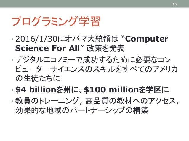 """プログラミング学習 • 2016/1/30にオバマ大統領は """"Computer Science For All"""" 政策を発表 • デジタルエコノミーで成功するために必要なコン ピューターサイエンスのスキルをすべてのアメリカ の生徒たちに • $..."""