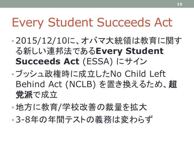 Every Student Succeeds Act • 2015/12/10に、オバマ大統領は教育に関す る新しい連邦法であるEvery Student Succeeds Act (ESSA) にサイン • ブッシュ政権時に成立したNo Ch...