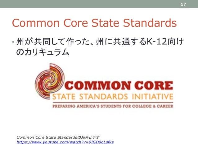Common Core State Standards • 州が共同して作った、州に共通するK-12向け のカリキュラム 17 Common Core State Standardsの紹介ビデオ https://www.youtube.com/...