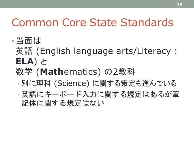 Common Core State Standards • 当面は 英語 (English language arts/Literacy : ELA) と 数学 (Mathematics) の2教科 • 別に理科 (Science) に関する策...