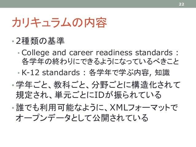 カリキュラムの内容 • 2種類の基準 • College and career readiness standards : 各学年の終わりにできるようになっているべきこと • K-12 standards : 各学年で学ぶ内容, 知識 • 学年...