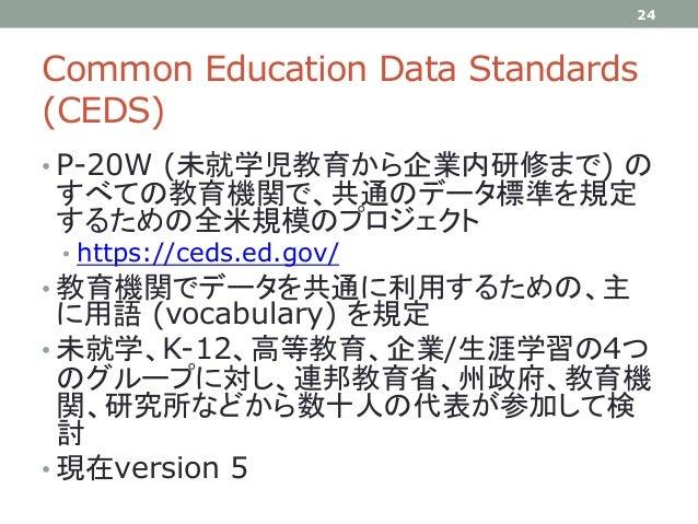 Common Education Data Standards (CEDS) • P-20W (未就学児教育から企業内研修まで) の すべての教育機関で、共通のデータ標準を規定 するための全米規模のプロジェクト • https://ceds.e...