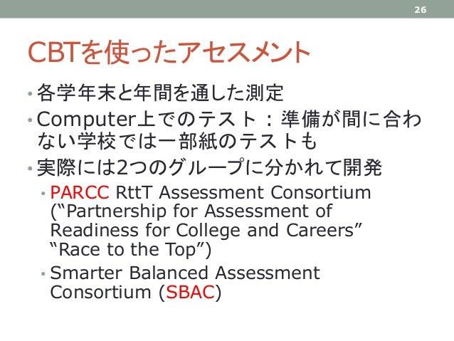 CBTを使ったアセスメント • 各学年末と年間を通した測定 • Computer上でのテスト : 準備が間に合わ ない学校では一部紙のテストも • 実際には2つのグループに分かれて開発 • PARCC RttT Assessment Conso...