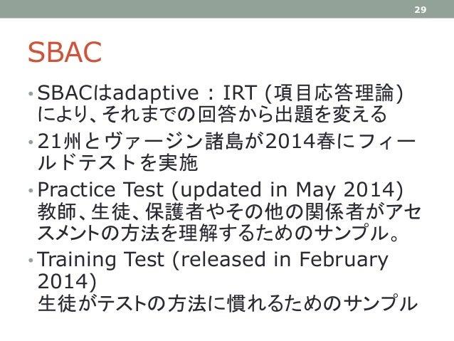 SBAC • SBACはadaptive : IRT (項目応答理論) により、それまでの回答から出題を変える • 21州とヴァージン諸島が2014春にフィー ルドテストを実施 • Practice Test (updated in May 2...