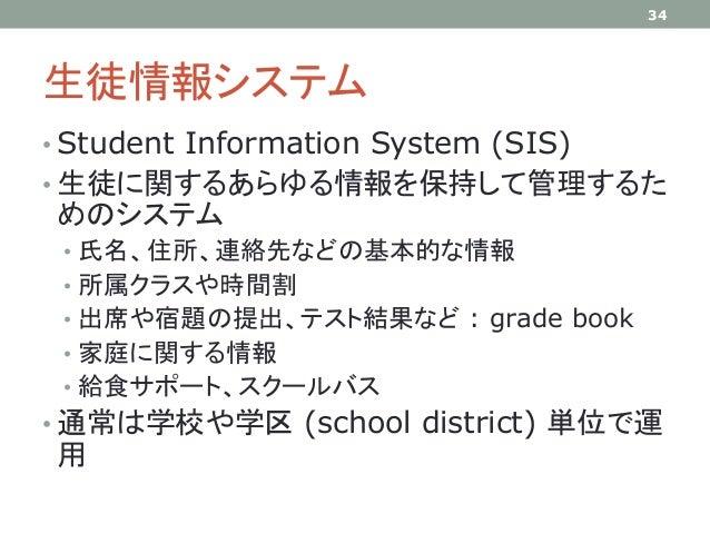 生徒情報システム • Student Information System (SIS) • 生徒に関するあらゆる情報を保持して管理するた めのシステム • 氏名、住所、連絡先などの基本的な情報 • 所属クラスや時間割 • 出席や宿題の提出、テス...