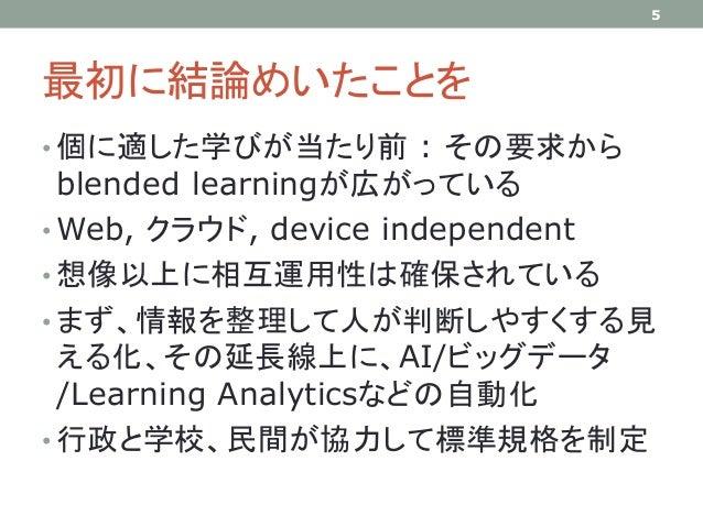 最初に結論めいたことを • 個に適した学びが当たり前 : その要求から blended learningが広がっている • Web, クラウド, device independent • 想像以上に相互運用性は確保されている • まず、情報を整...