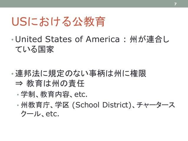 USにおける公教育 • United States of America : 州が連合し ている国家 • 連邦法に規定のない事柄は州に権限 ⇒ 教育は州の責任 • 学制、教育内容、etc. • 州教育庁、学区 (School District)...