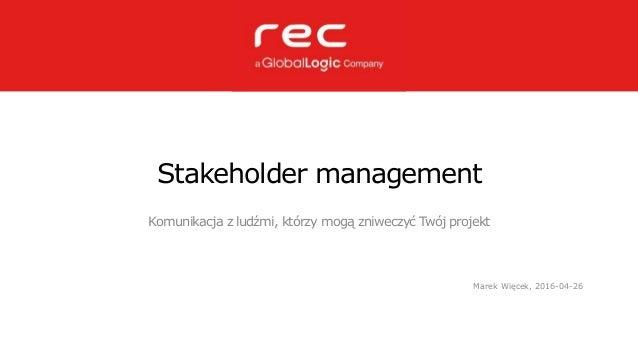 Stakeholder management Komunikacja z ludźmi, którzy mogą zniweczyć Twój projekt Marek Więcek, 2016-04-26