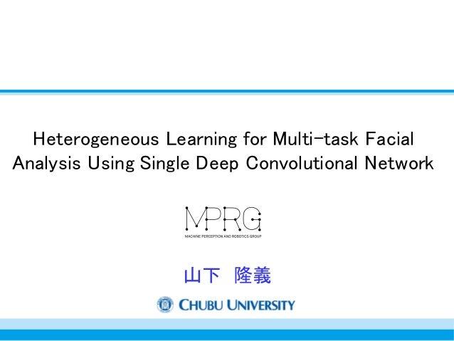 Heterogeneous Learning for Multi-task Facial Analysis Using Single Deep Convolutional Network 山下 隆義