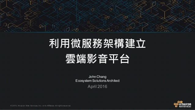 © 2015, Amazon Web Services, Inc. or its Affiliates. All rights reserved. John Chang Ecosystem Solutions Arc...