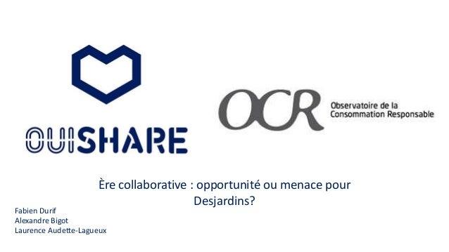 Ère collaborative : opportunité ou menace pour Desjardins? Fabien Durif Alexandre Bigot Laurence Audette-Lagueux