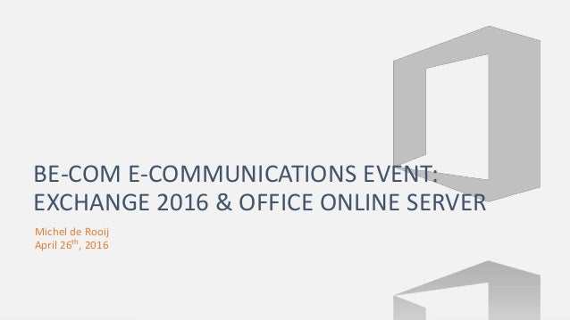 Michel de Rooij April 26th, 2016 BE-COM E-COMMUNICATIONS EVENT: EXCHANGE 2016 & OFFICE ONLINE SERVER