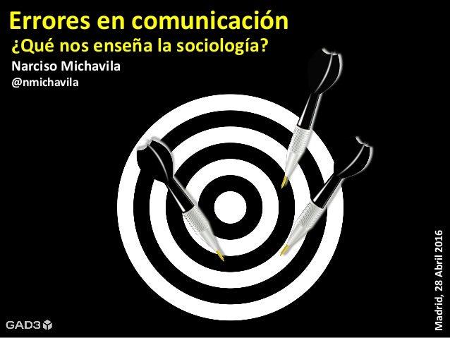 Madrid,28Abril2016 ¿Qué nos enseña la sociología? Narciso Michavila @nmichavila Errores en comunicación