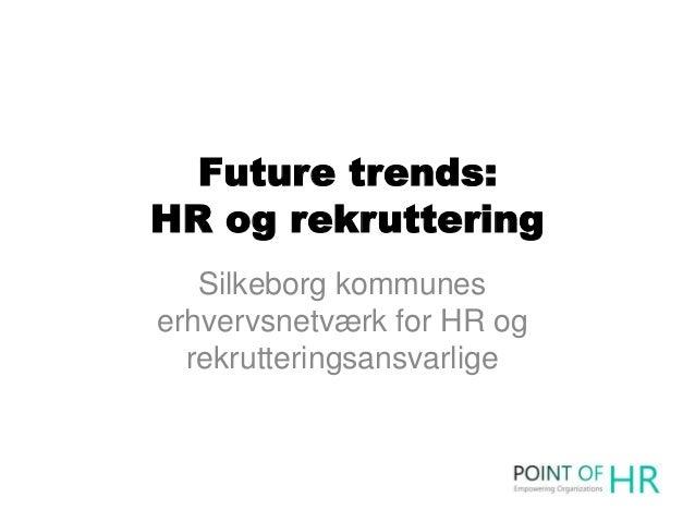 Future trends: HR og rekruttering Silkeborg kommunes erhvervsnetværk for HR og rekrutteringsansvarlige