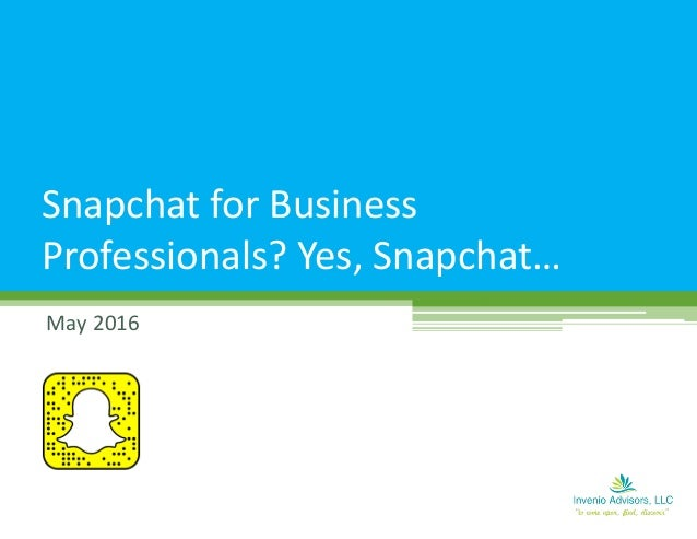 May 2016 Snapchat for Business Professionals? Yes, Snapchat…