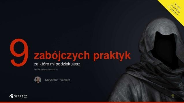 zabójczych praktyk za które mi podziękujesz Krzysztof Piwowar Tipi UX, Gdynia 14.06.2016