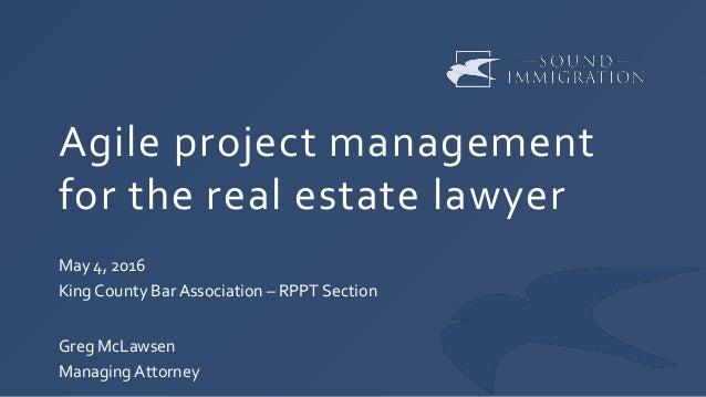 Agile project management for the real estate lawyer May 4, 2016 King County Bar Association – RPPT Section Greg McLawsen M...