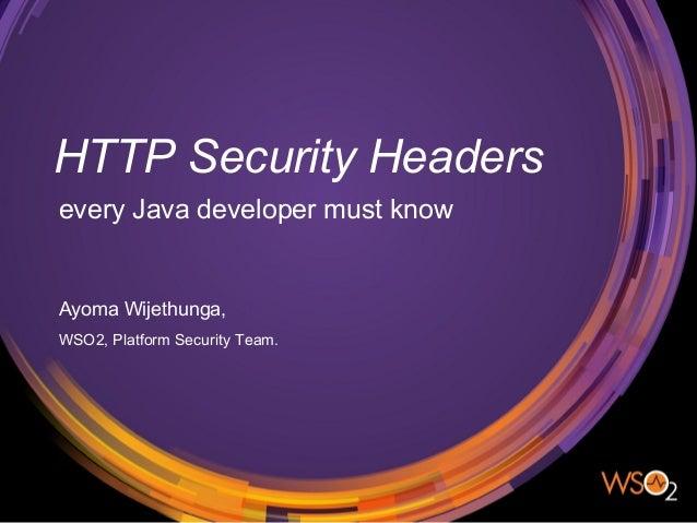 HTTP Security Headers every Java developer must know Ayoma Wijethunga, WSO2, Platform Security Team.