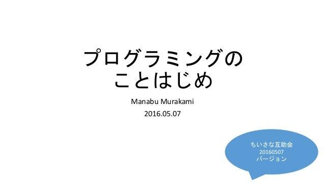 プログラミングの ことはじめ Manabu Murakami 2016.05.07 ちいさな互助会 20160507 バージョン