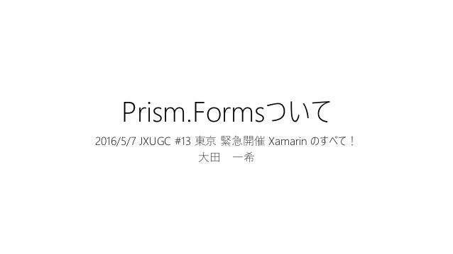 Prism.Formsついて 2016/5/7 JXUGC #13 東京 緊急開催 Xamarin のすべて! 大田 一希