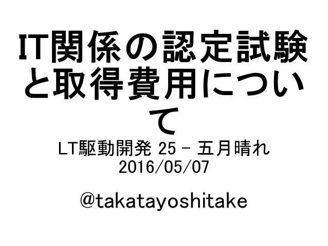 IT関係の認定試験 と取得費用につい て LT駆動開発 25 - 五月晴れ 2016/05/07 @takatayoshitake